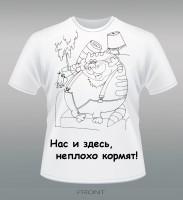 """Дизайн и изготовление футболки """"Нас и здесь, не плохо кормят!"""""""