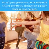 Как в 2 раза увеличить поток клиентов, снизив стоимость обращения в школу современных танцев?