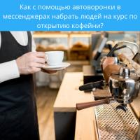 Как с помощью автоворонки в мессенджерах набрать людей на курс по открытию кофейни?